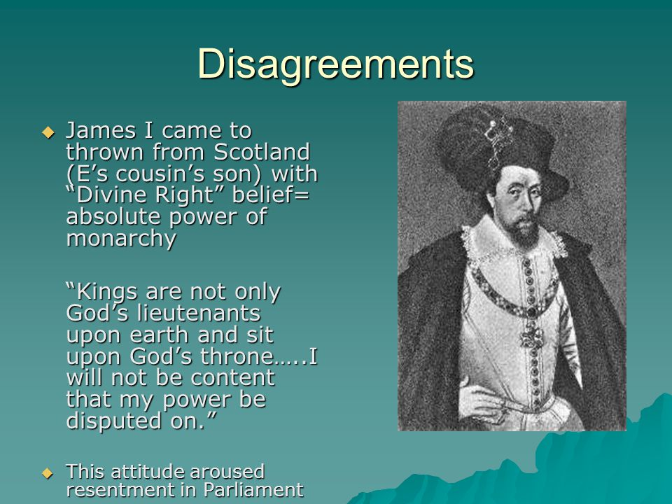 Disagreements James I came to thrown from Scotland (E's cousin's son) with Divine Right belief= absolute power of monarchy.
