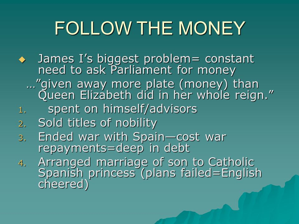 FOLLOW THE MONEY James I's biggest problem= constant need to ask Parliament for money.