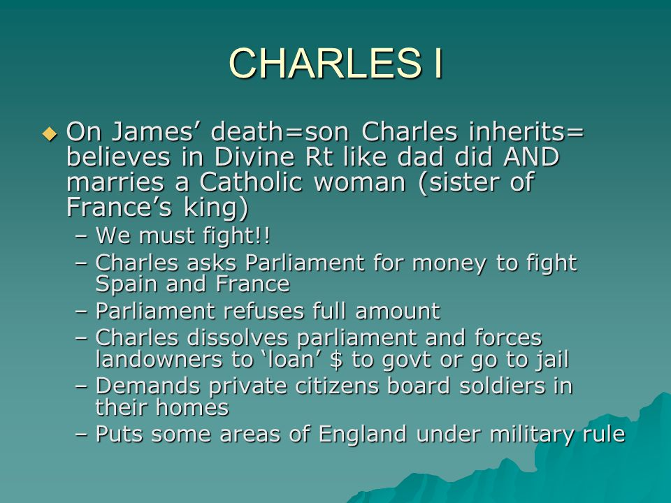 CHARLES I On James' death=son Charles inherits= believes in Divine Rt like dad did AND marries a Catholic woman (sister of France's king)