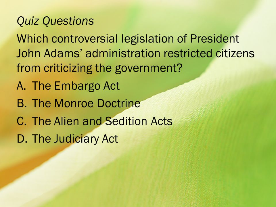 Quiz Questions Which controversial legislation of President John Adams' administration restricted citizens from criticizing the government