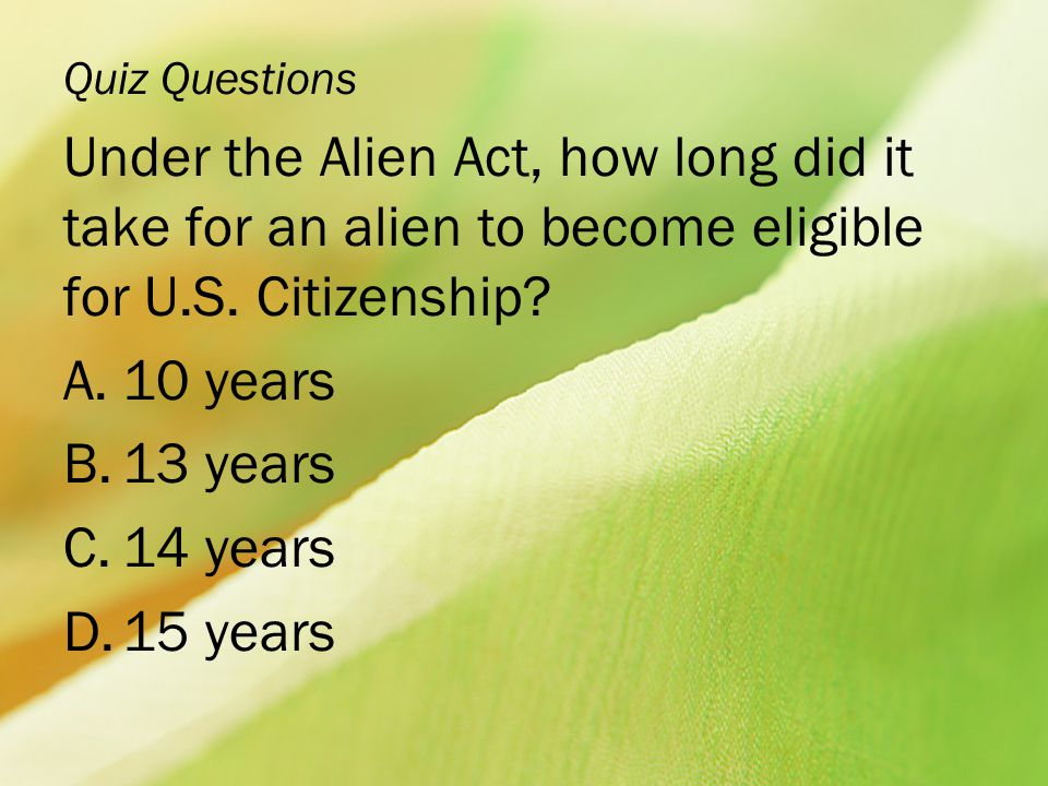 Quiz Questions Under the Alien Act, how long did it take for an alien to become eligible for U.S. Citizenship
