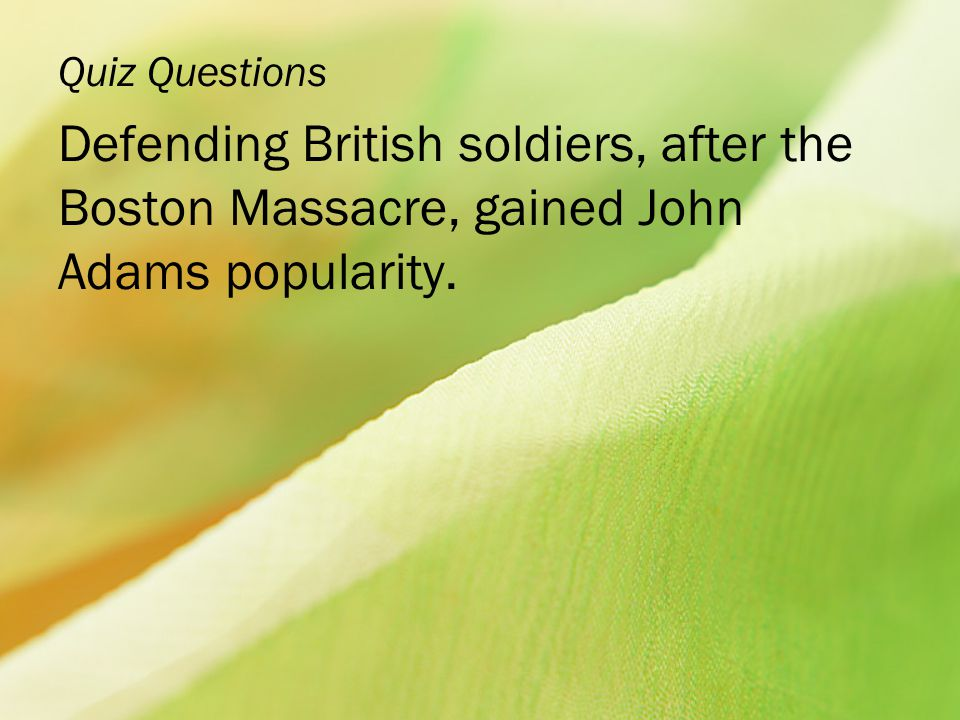 Quiz Questions Defending British soldiers, after the Boston Massacre, gained John Adams popularity.