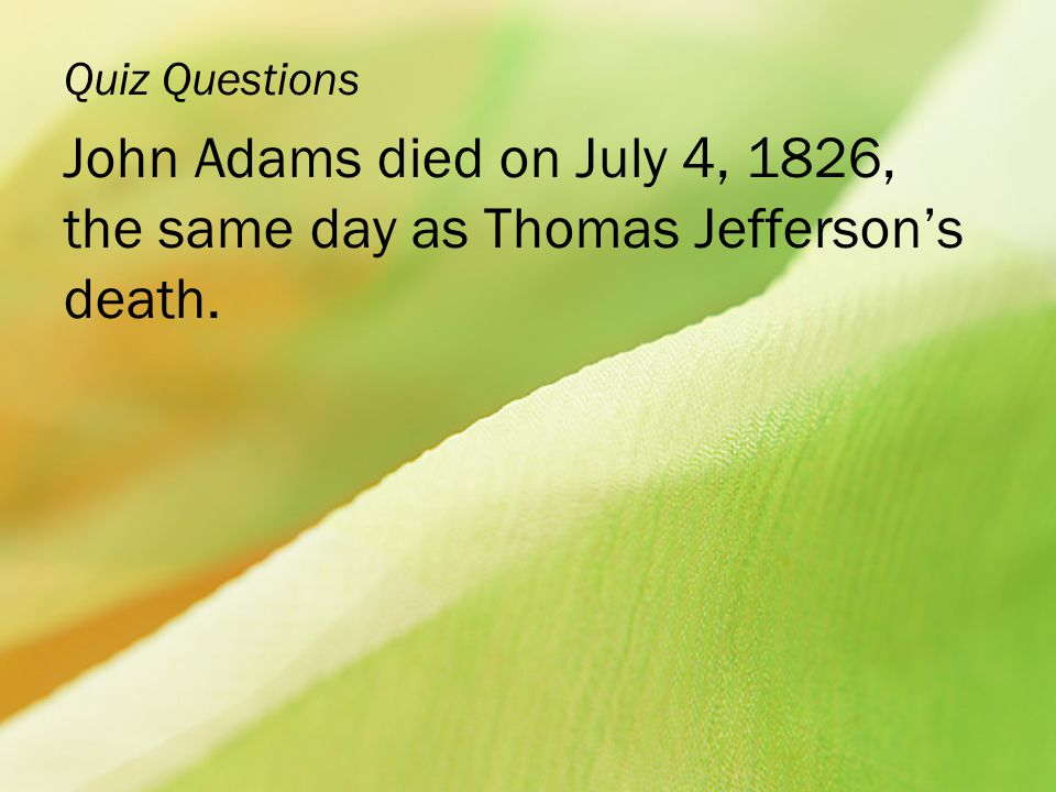 Quiz Questions John Adams died on July 4, 1826, the same day as Thomas Jefferson's death.