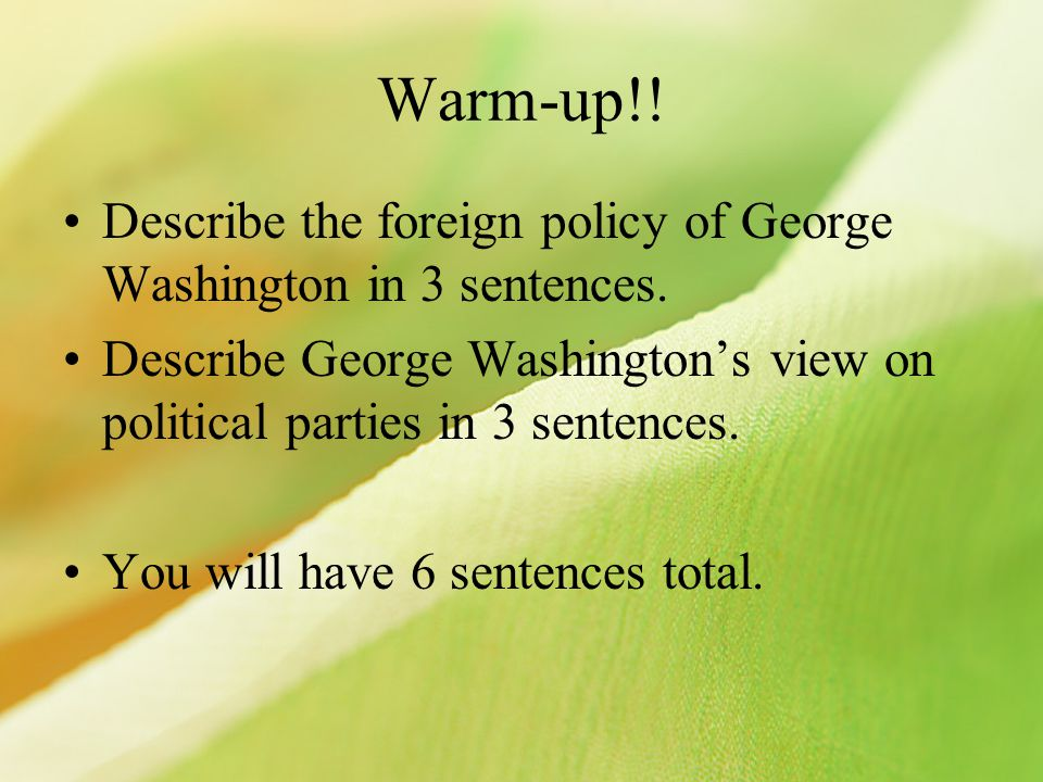 Warm-up!! Describe the foreign policy of George Washington in 3 sentences. Describe George Washington's view on political parties in 3 sentences.