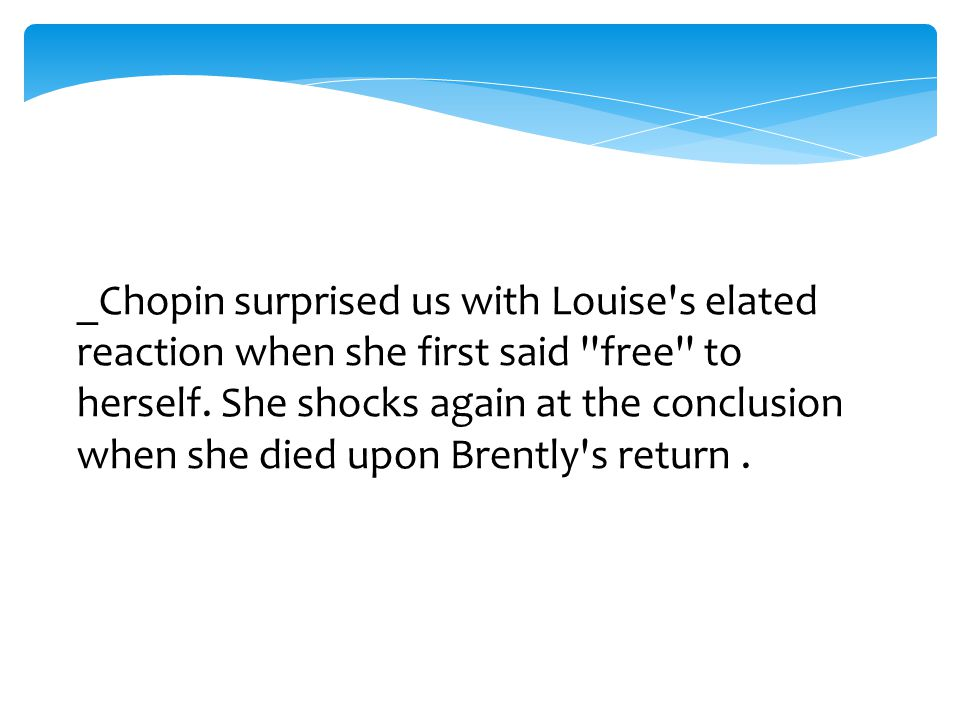_Chopin surprised us with Louise s elated reaction when she first said free to herself.