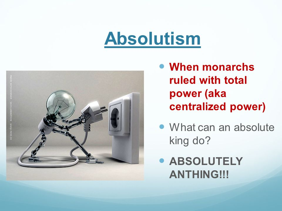 Absolutism When monarchs ruled with total power (aka centralized power) What can an absolute king do