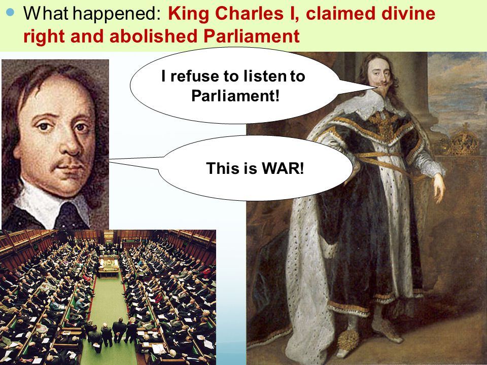 What happened: King Charles I, claimed divine right and abolished Parliament