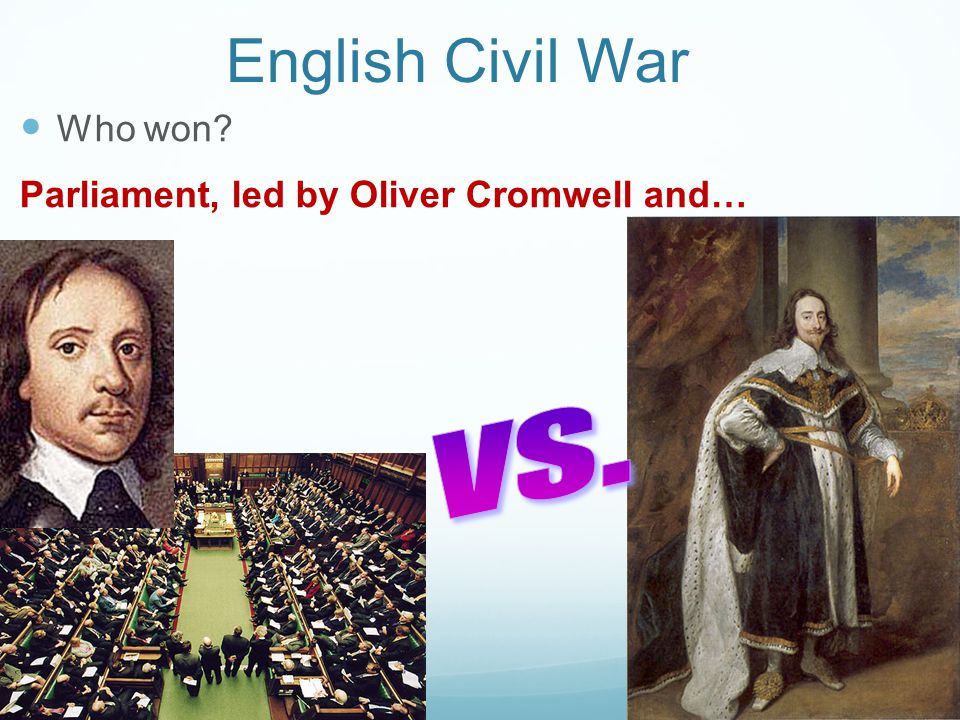 English Civil War Who won Parliament, led by Oliver Cromwell and… vs.