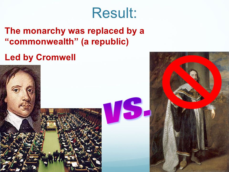 Result: The monarchy was replaced by a commonwealth (a republic) Led by Cromwell vs.