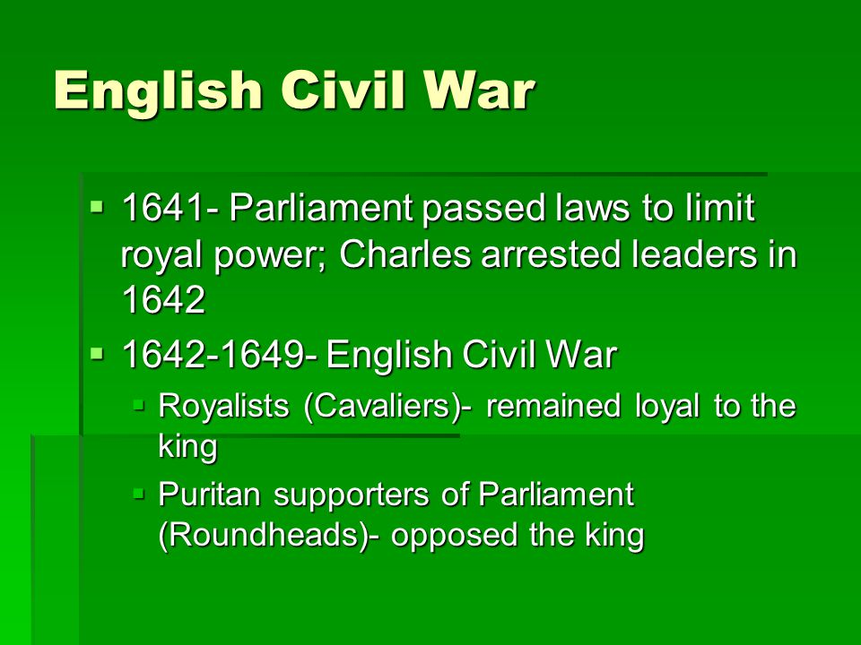 English Civil War 1641- Parliament passed laws to limit royal power; Charles arrested leaders in 1642.