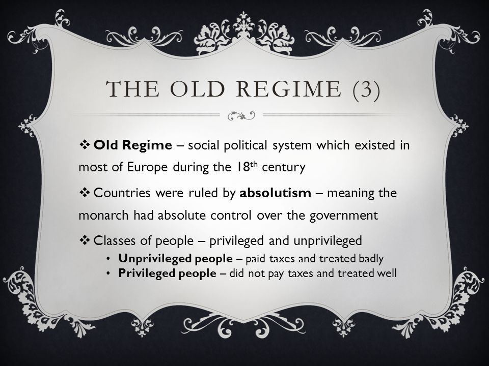 The Old Regime (3) Old Regime – social political system which existed in most of Europe during the 18th century.
