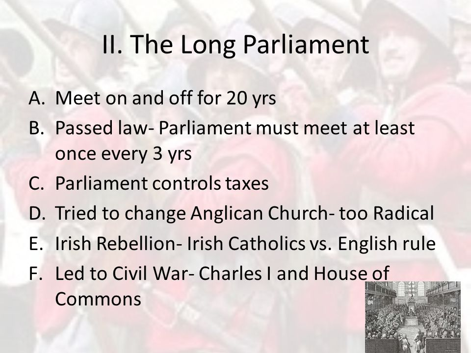 II. The Long Parliament Meet on and off for 20 yrs