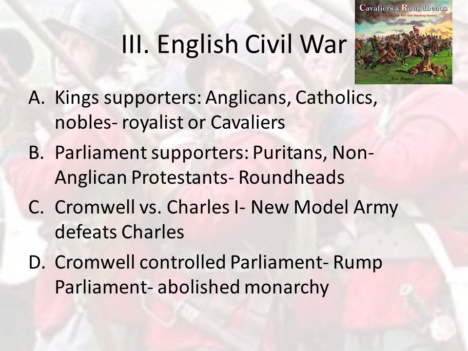 III. English Civil War Kings supporters: Anglicans, Catholics, nobles- royalist or Cavaliers.