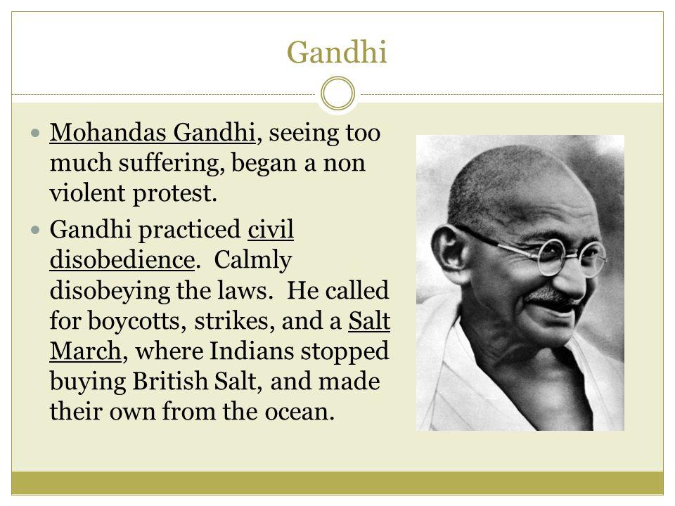 Gandhi Mohandas Gandhi, seeing too much suffering, began a non violent protest.