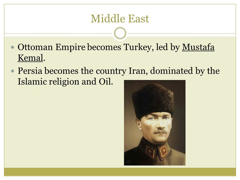 Middle East Ottoman Empire becomes Turkey, led by Mustafa Kemal.