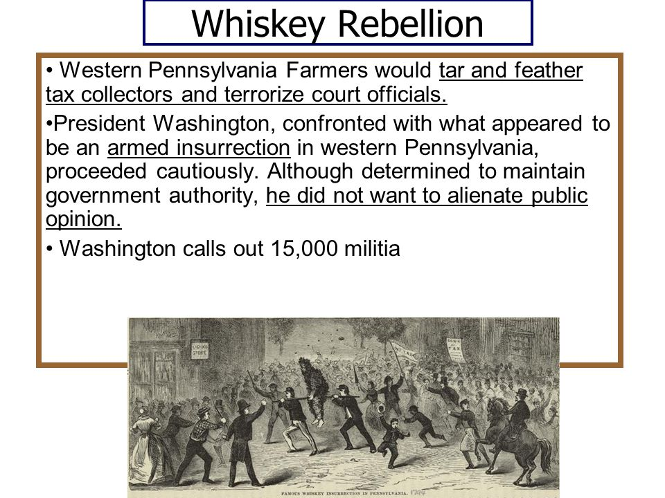 Whiskey Rebellion • Western Pennsylvania Farmers would tar and feather tax collectors and terrorize court officials.