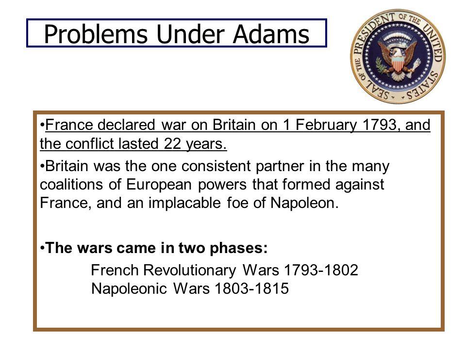 Problems Under Adams France declared war on Britain on 1 February 1793, and the conflict lasted 22 years.