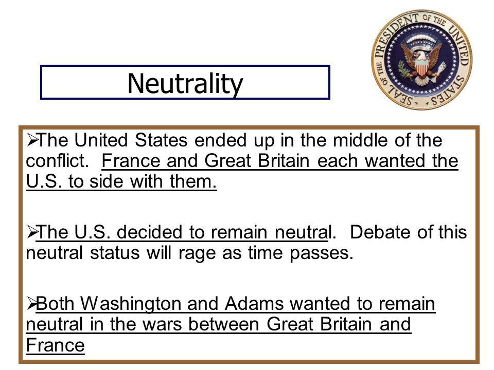 Neutrality The United States ended up in the middle of the conflict. France and Great Britain each wanted the U.S. to side with them.