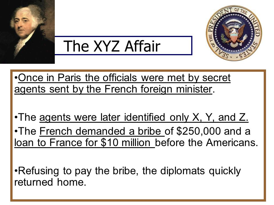 The XYZ Affair Once in Paris the officials were met by secret agents sent by the French foreign minister.