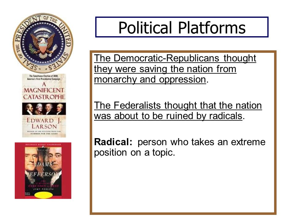 Political Platforms The Democratic-Republicans thought they were saving the nation from monarchy and oppression.