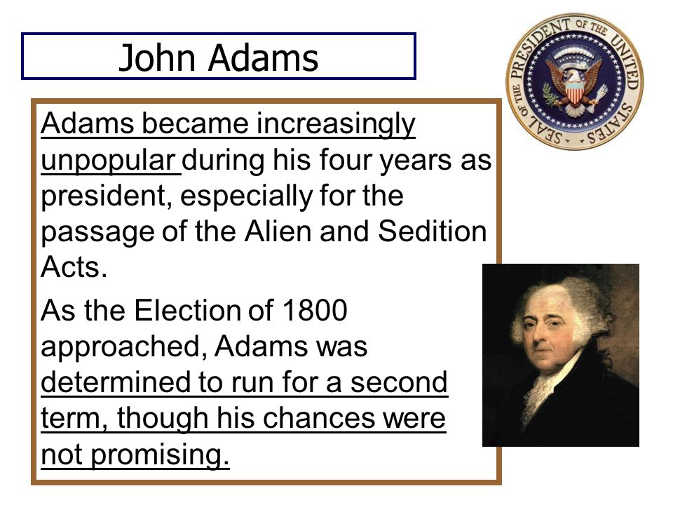 John Adams Adams became increasingly unpopular during his four years as president, especially for the passage of the Alien and Sedition Acts.