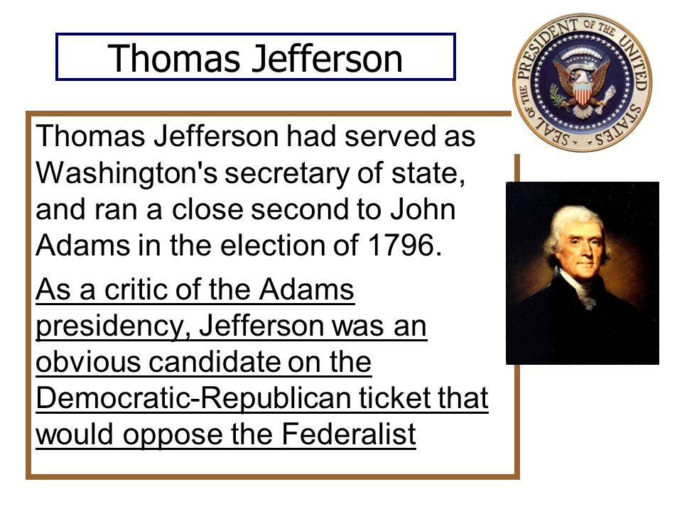 Thomas Jefferson Thomas Jefferson had served as Washington s secretary of state, and ran a close second to John Adams in the election of 1796.