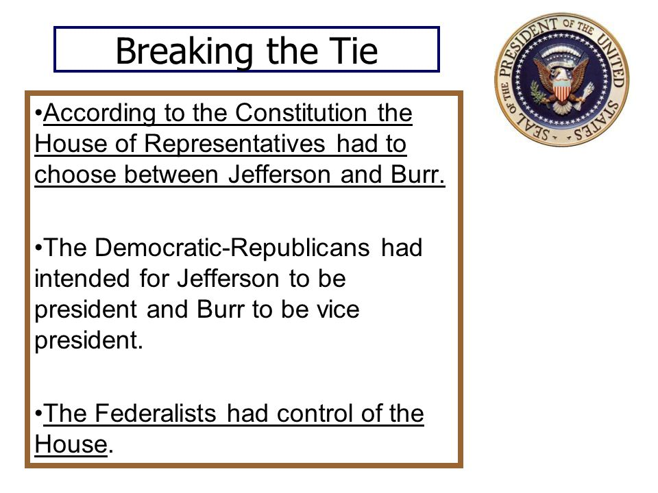 Breaking the Tie According to the Constitution the House of Representatives had to choose between Jefferson and Burr.