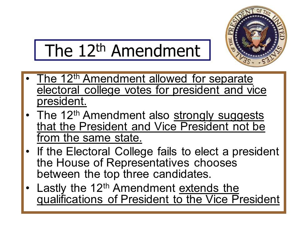 The 12th Amendment The 12th Amendment allowed for separate electoral college votes for president and vice president.