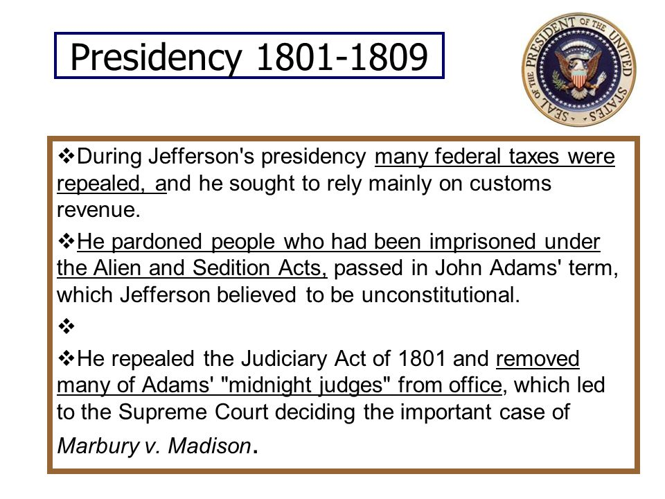 Presidency 1801-1809 During Jefferson s presidency many federal taxes were repealed, and he sought to rely mainly on customs revenue.
