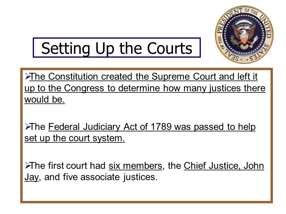 Setting Up the Courts The Constitution created the Supreme Court and left it up to the Congress to determine how many justices there would be.