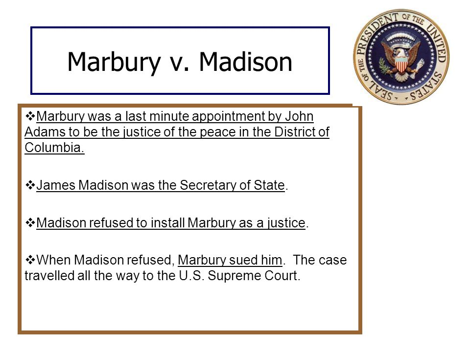 Marbury v. Madison Marbury was a last minute appointment by John Adams to be the justice of the peace in the District of Columbia.