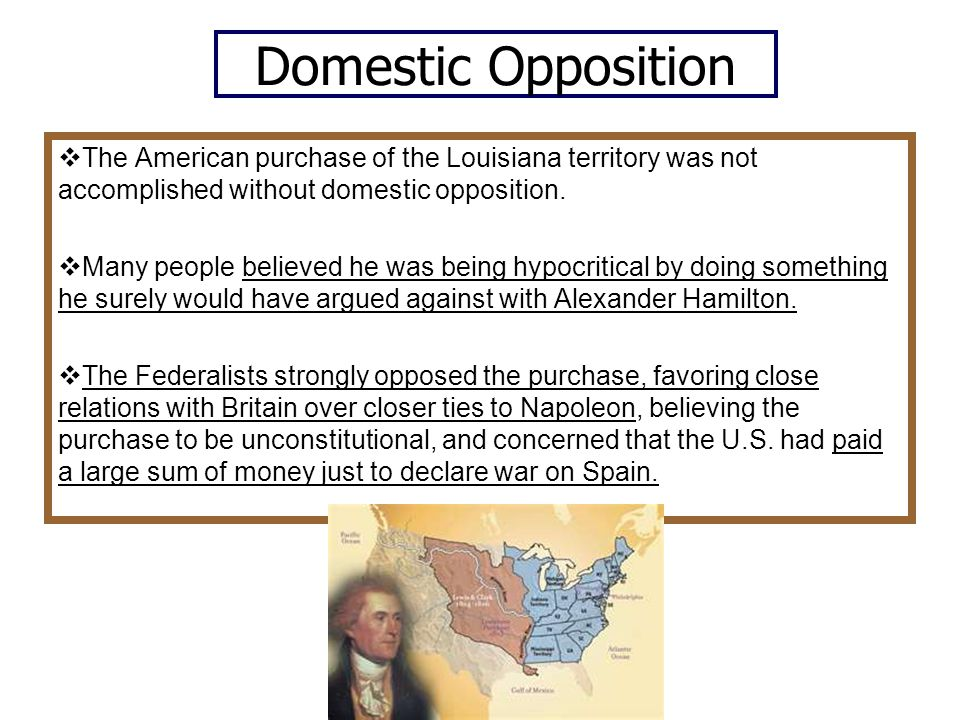 Domestic Opposition The American purchase of the Louisiana territory was not accomplished without domestic opposition.