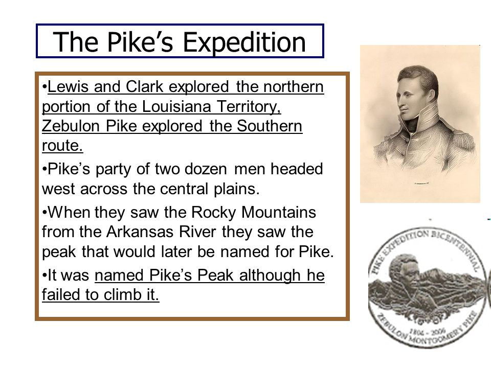 The Pike's Expedition Lewis and Clark explored the northern portion of the Louisiana Territory, Zebulon Pike explored the Southern route.