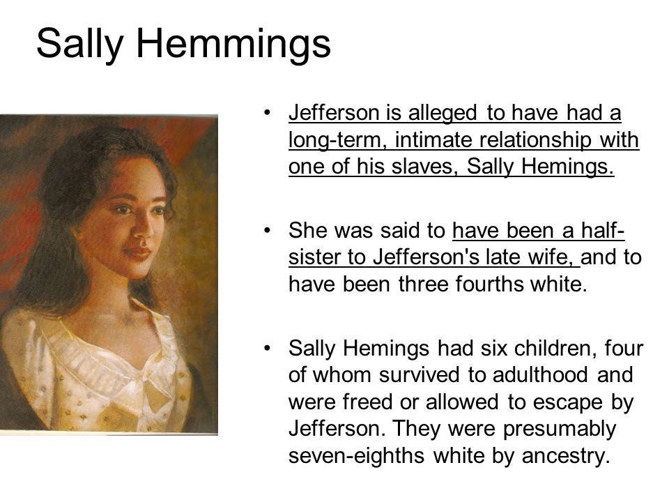 Sally Hemmings Jefferson is alleged to have had a long-term, intimate relationship with one of his slaves, Sally Hemings.