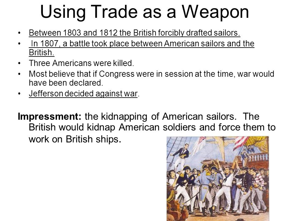 Using Trade as a Weapon Between 1803 and 1812 the British forcibly drafted sailors.