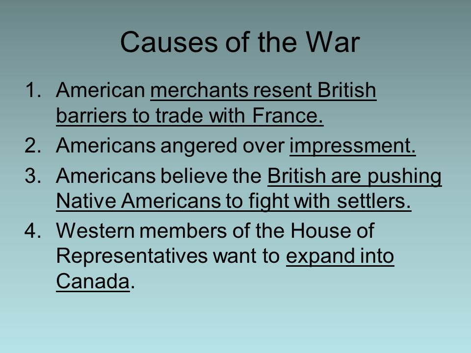 Causes of the War American merchants resent British barriers to trade with France. Americans angered over impressment.