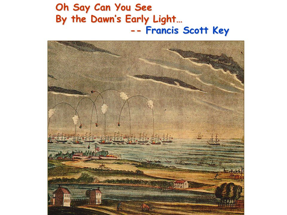 Oh Say Can You See By the Dawn's Early Light… -- Francis Scott Key