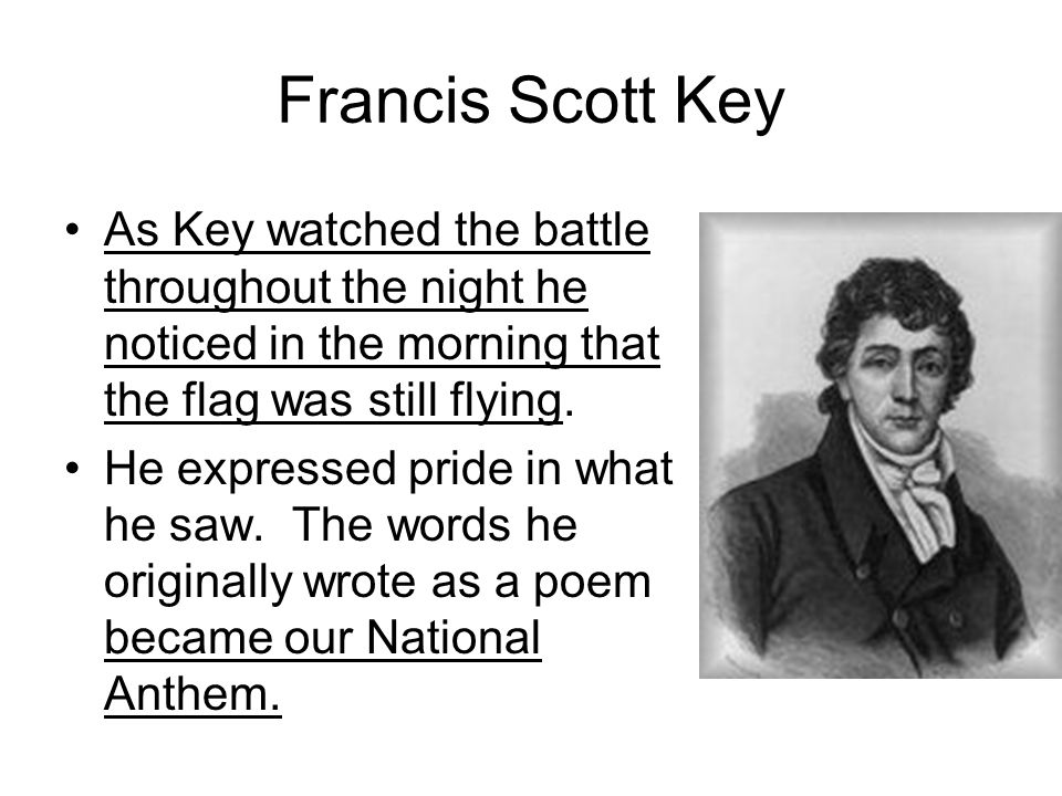 Francis Scott Key As Key watched the battle throughout the night he noticed in the morning that the flag was still flying.