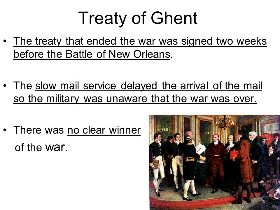 Treaty of Ghent The treaty that ended the war was signed two weeks before the Battle of New Orleans.