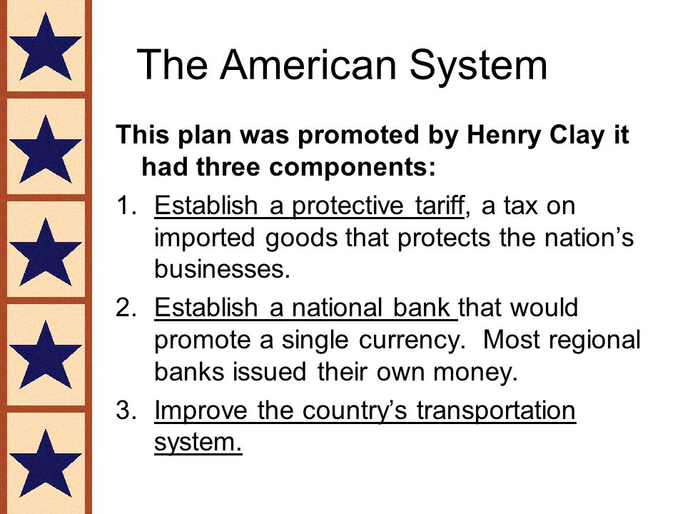 The American System This plan was promoted by Henry Clay it had three components: