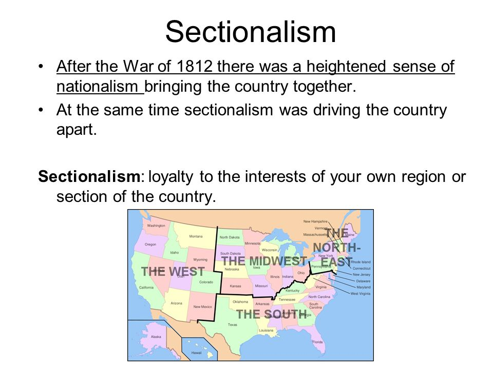 Sectionalism After the War of 1812 there was a heightened sense of nationalism bringing the country together.
