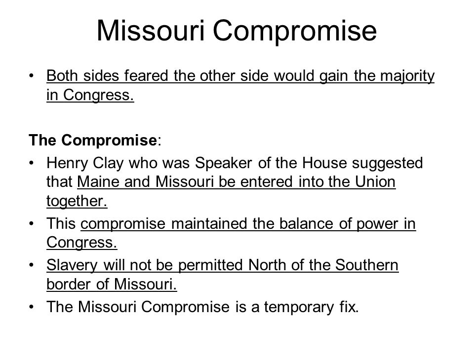 Missouri Compromise Both sides feared the other side would gain the majority in Congress. The Compromise: