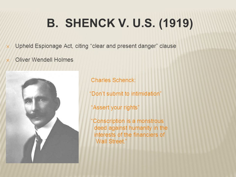 B. SHENCK V. U.S. (1919) Upheld Espionage Act, citing clear and present danger clause. Oliver Wendell Holmes.