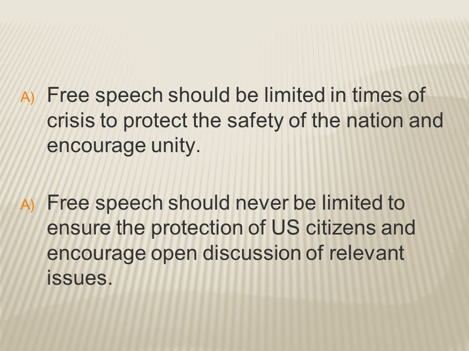 Free speech should be limited in times of crisis to protect the safety of the nation and encourage unity.