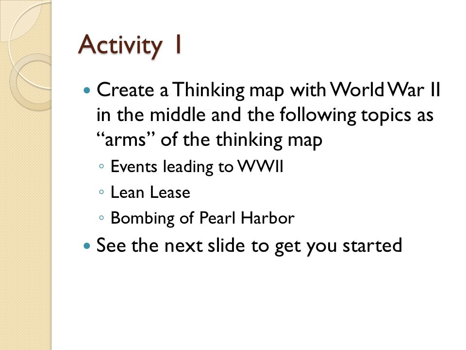 Activity 1 Create a Thinking map with World War II in the middle and the following topics as arms of the thinking map.