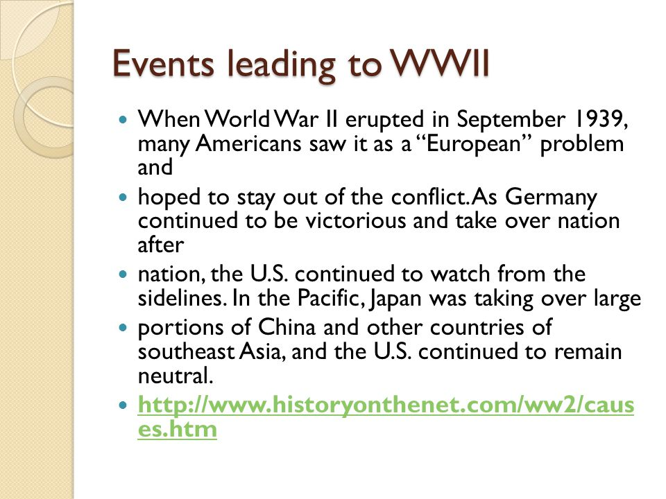 Events leading to WWII When World War II erupted in September 1939, many Americans saw it as a European problem and.