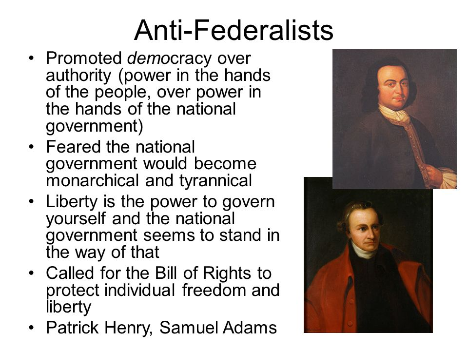 Anti-Federalists Promoted democracy over authority (power in the hands of the people, over power in the hands of the national government)