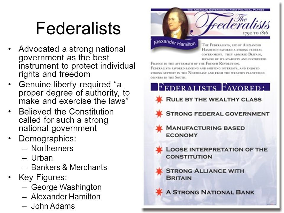 Federalists Advocated a strong national government as the best instrument to protect individual rights and freedom.