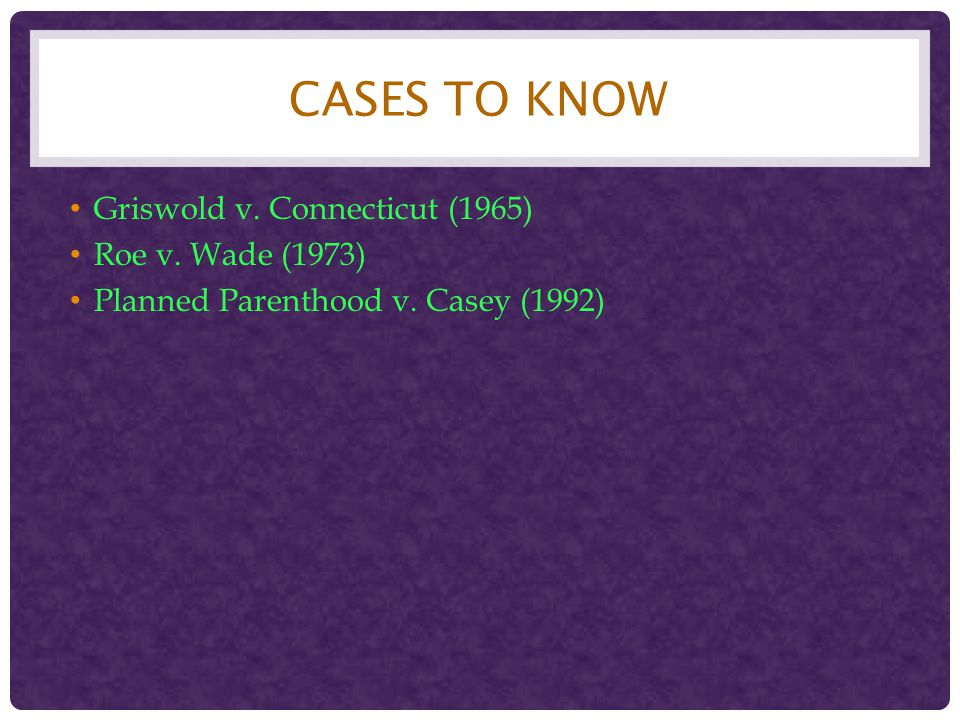 Cases to Know Griswold v. Connecticut (1965) Roe v. Wade (1973)