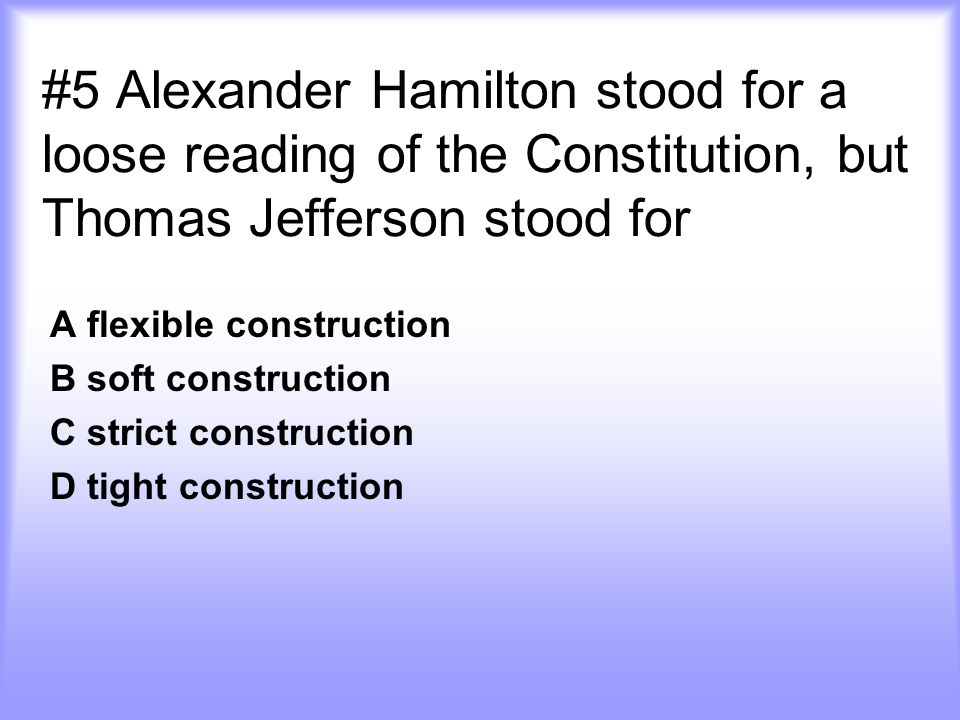 #5 Alexander Hamilton stood for a loose reading of the Constitution, but Thomas Jefferson stood for
